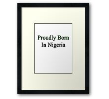 Proudly Born In Nigeria Framed Print