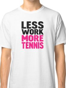 Less work more tennis Classic T-Shirt
