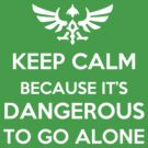 Keep Calm Because it's Dangerous to Go Alone by checkmyshoe123