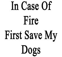 In Case Of Fire First Save My Dogs  by supernova23
