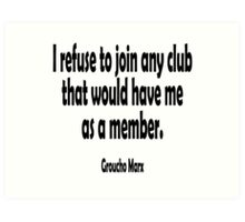 MARX, Groucho, I refuse to join any club that would have me as a member. Art Print