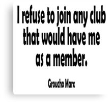 MARX, Groucho, I refuse to join any club that would have me as a member. Canvas Print