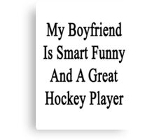 My Boyfriend Is Smart Funny And A Great Hockey Player Canvas Print