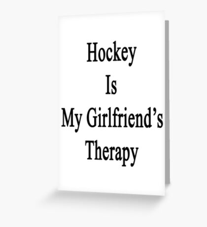 Hockey Is My Girlfriend's Therapy Greeting Card
