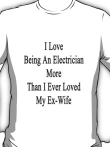 I Love Being An Electrician More Than I Ever Loved My Ex-Wife T-Shirt