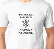 Particle Physics Gives Me a Hadron! Unisex T-Shirt
