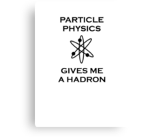 Particle Physics Gives Me a Hadron! Canvas Print