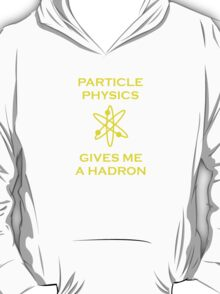 Particle Physics Gives Me a Hadron! T-Shirt