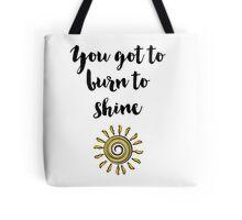 You got to burn to shine Quote Tote Bag