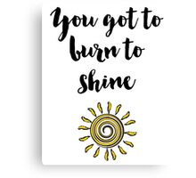 You got to burn to shine Quote Canvas Print