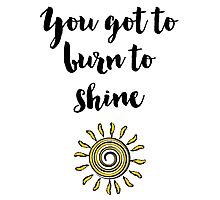 You got to burn to shine Quote Photographic Print