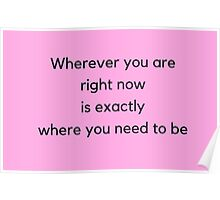 Wherever you are  right now  is exactly  where you need to be Poster