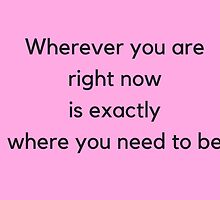 Wherever you are  right now  is exactly  where you need to be by IdeasForArtists