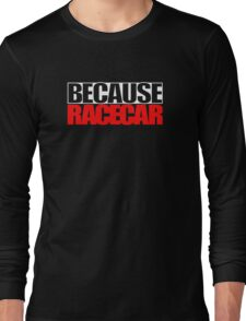 Because Racecar Long Sleeve T-Shirt