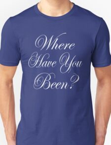 WHERE HAVE YOU BEEN? T-Shirt