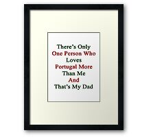 There's Only One Person Who Loves Portugal More Than Me And That's My Dad  Framed Print