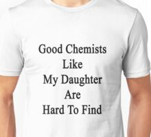 Good Chemists Like My Daughter Are Hard To Find  Unisex T-Shirt