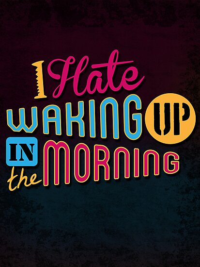 I Hate Waking Up  by weRsNs