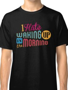 I Hate Waking Up  Classic T-Shirt