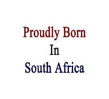 Proudly Born In South Africa Photographic Print