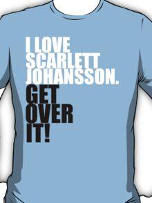 I love Scarlett Johansson. Get over it! T-Shirt