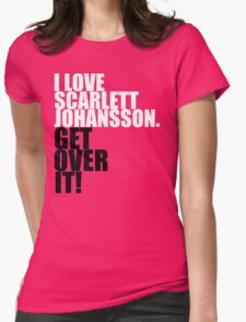 I love Scarlett Johansson. Get over it! Womens Fitted T-Shirt