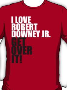 I love Robert Downey Jr. Get over it! T-Shirt
