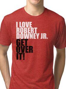 I love Robert Downey Jr. Get over it! Tri-blend T-Shirt