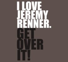 I love Jeremy Renner. Get over it! T-Shirt