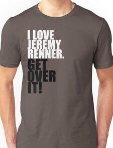 I love Jeremy Renner. Get over it! Unisex T-Shirt