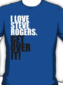 I love Steve Rogers. Get over it! T-Shirt