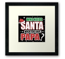 WHO NEEDS SANTA WHEN YOU HAVE PAPA Framed Print