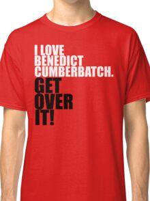 I love Benedict Cumberbatch. Get over it! Classic T-Shirt