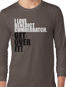 I love Benedict Cumberbatch. Get over it! Long Sleeve T-Shirt