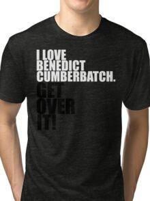 I love Benedict Cumberbatch. Get over it! Tri-blend T-Shirt