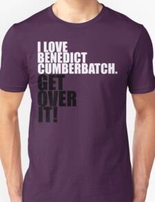 I love Benedict Cumberbatch. Get over it! T-Shirt