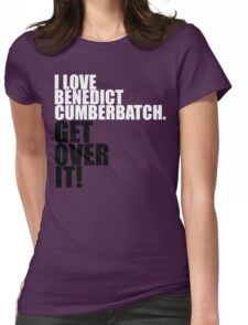 I love Benedict Cumberbatch. Get over it! Womens Fitted T-Shirt