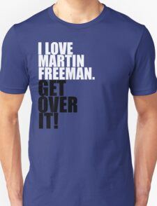 I love Martin Freeman. Get over it! Unisex T-Shirt
