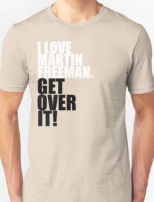 I love Martin Freeman. Get over it! T-Shirt