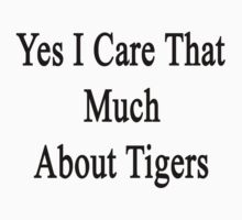 Yes I Care That Much About Tigers by supernova23