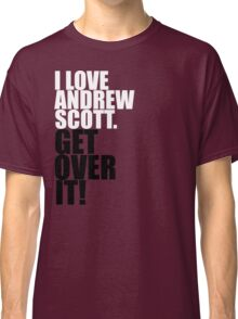 I love Andrew Scott. Get over it! Classic T-Shirt