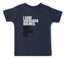 I love Sherlock Holmes. Get over it! Kids Tee