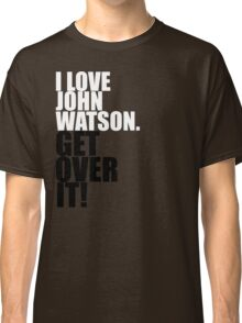 I love John Watson. Get over it! Classic T-Shirt