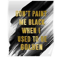 Don't Paint Me Black When I Used To Be Golden Poster