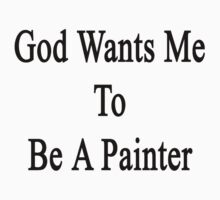 God Wants Me To Be A Painter by supernova23