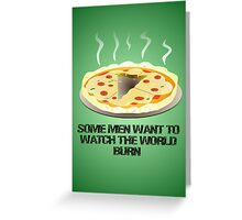 Some men want to watch the world burn- pizza  Greeting Card