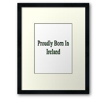 Proudly Born In Ireland Framed Print