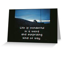 Life is wonderful in a weird and surprinsing kind of way. Greeting Card