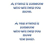 A Friend Will Help You Move: A Real Friend Will Help You Move The Body Photographic Print