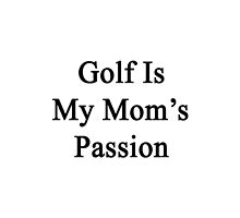 Golf Is My Mom's Passion by supernova23